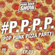 Pop Punk Pizza Party (P.P.P.P.) | Ep.9