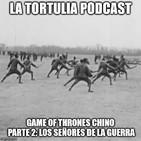 La Tortulia #173 - Game of Thrones Chino Parte 2: los Señores de la Guerra