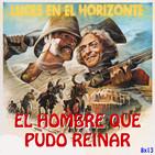 Luces en el Horizonte 8X13: EL HOMBRE QUE PUDO REINAR