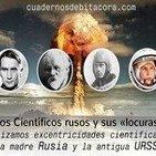 """Cuadernos de Bitácora 49: Los """"Científicos Rusos"""" y sus Locuras"""