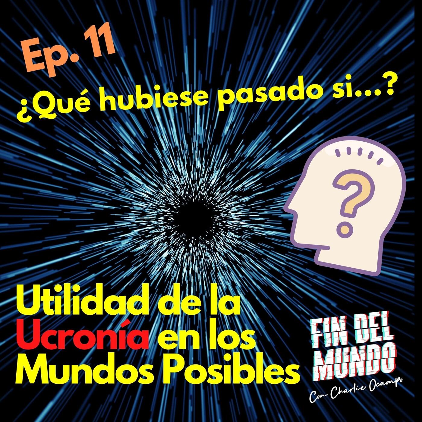 11.¿Qué hubiese pasado si…? (Utilidad de la Ucronía en los MUNDOS POSIBLES).