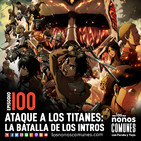 Ep 100: Ataque a los Titanes: La Batalla de los Intros