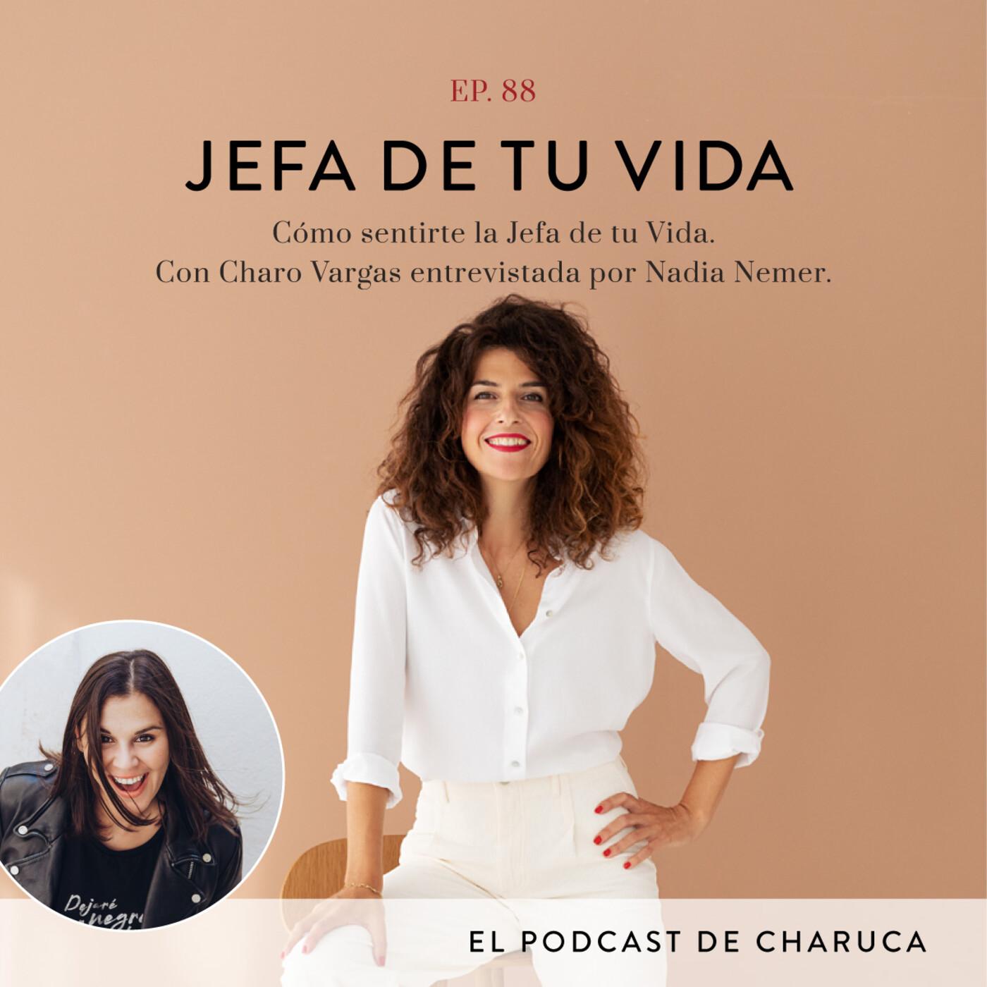 88. Cómo sentirte la Jefa de tu Vida. Con Charo Vargas entrevistada por Nadia Nemer.