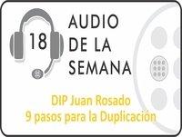 AUDIO SEMANA 18 - DIP Juan Rosado - 9 Pasos para la Duplicación