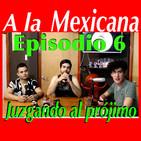 JUZGANDO AL PROJIMO Episodio 6 A la Mexicana