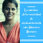 Episodio 8 - La sombra de la necesidad de reconocimiento con Rossana Becerra