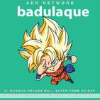 Badulaque S03E03 : Dragon Ball Super 130,el Bronco y Tomb Raider