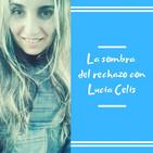 Episodio 10 - La sombra del rechazo con Lucia Celis