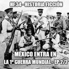 HF.34 - México entra en la Primera Guerra Mundial - Ep 2/2