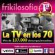 3X01 - LA Tv EN LOS AÑOS 70 - Entretenimiento, recuerdos, positividad, humor, tertulia, amistad, años 80. Frikilosofía.