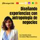 Ep. 27. Diseñando experiencias con Antropología de Negocios, con Natalia Usme