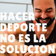 #22 Hacer deporte no es la solución (con Juanje Ojeda)
