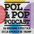 Pol&Pop Podcast 07: Racismo y política en la America de Donald Trump