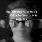 Episodio 1 - Tus Primeros Pasos Hacia Una Vida Profesional Más Auténtica