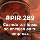 #PIR 289 - Cuando tus ideas no encajan en tu empresa