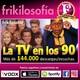 3X03. LA TV EN LOS 90. Entretenimiento, recuerdos, positividad, humor, tertulia, amistad, años 70, 80... Frikilosofía.