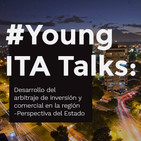 Young ITA Talks: Desarrollo del arbitraje de inversión y comercial en la región - Perspectiva del Estado