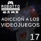 Robotto Gamer Podcast 17 - Adicción a los Videojuegos