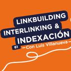 Linkbuilding, interlinking e indexación, con Luis Villanueva #61