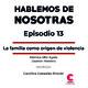 Hablemos de Nosotras 13 / La familia como origen de violencia