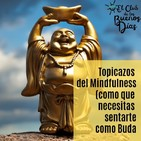 116.- Topicazos del Mindfulness (como que necesitas sentarte como Buda