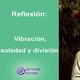 VibraciÓn: soledad y divisiÓn | reflexiÓn