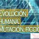 Conexiones: Evolución Humana, Mutaciones, Ficción, Biología y Extraterrestres