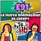 Te Guste o No: E91 [La nueva normalidad es creepy]