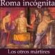 94. Roma Incógnita: La persecución de mártires cristianos en tiempos de Marco Aurelio