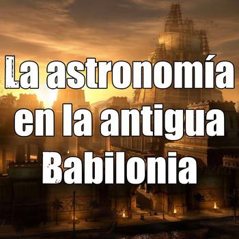 Astrobitácora - 2x09 - La astronomía en la antigua Babilonia
