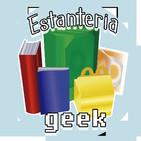 Estanteria Geek #44: Volvimos con ganas pero sin temas