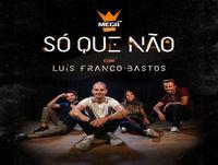 Só Que Não com Luís Franco-Bastos
