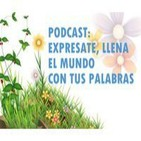 PODCAST: EXPRÉSATE, LLENA EL MUNDO CON TUS PALABRA