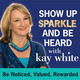 Show Up Sparkle & Be Heard Podcast with Kay White